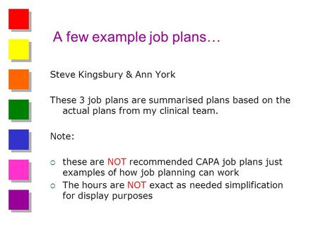 A few example job plans… Steve Kingsbury & Ann York These 3 job plans are summarised plans based on the actual plans from my clinical team. Note: these.
