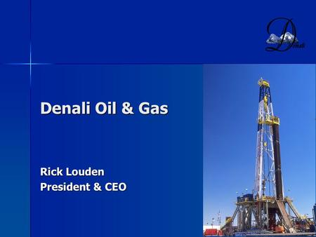 1 Denali Oil & Gas Rick Louden President & CEO. 2 Denali Oil & Gas Background Founded June, 2003 with a $50 million commitment from Quantum Energy Partners,