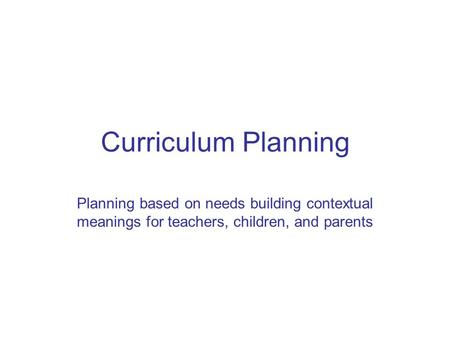 Curriculum Planning Planning based on needs building contextual meanings for teachers, children, and parents.