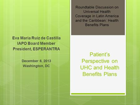 Patients Perspective on UHC and Health Benefits Plans Eva Maria Ruiz de Castilla IAPO Board Member President, ESPERANTRA December 6, 2013 Washington, DC.