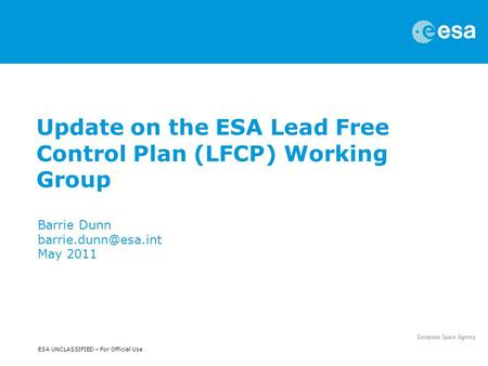 ESA UNCLASSIFIED – For Official Use Update on the ESA Lead Free Control Plan (LFCP) Working Group Barrie Dunn May 2011.