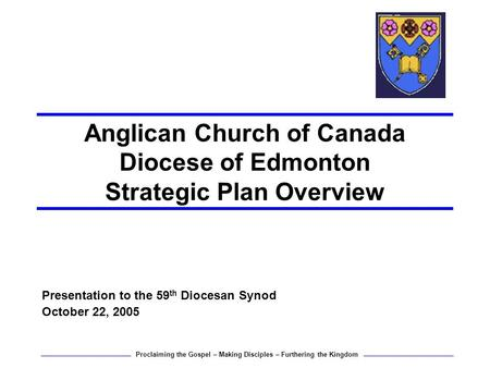 Anglican Church of Canada Diocese of Edmonton Strategic Plan Overview Presentation to the 59 th Diocesan Synod October 22, 2005 Proclaiming the Gospel.