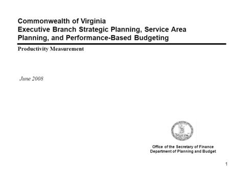 1 Commonwealth of Virginia Executive Branch Strategic Planning, Service Area Planning, and Performance-Based Budgeting Productivity Measurement June 2008.