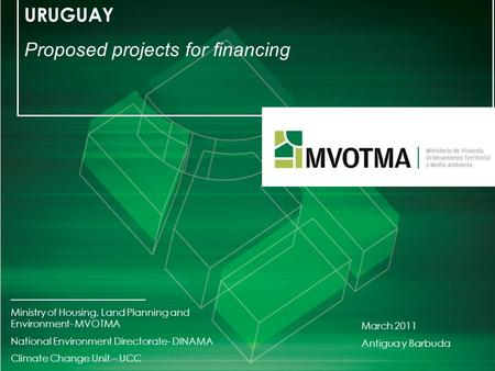 URUGUAY Proposed projects for financing _________________________ Ministry of Housing, Land Planning and Environment- MVOTMA National Environment Directorate-