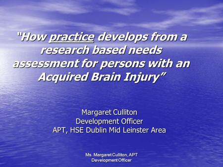 Ms. Margaret Culliton, APT Development Officer How practice develops from a research based needs assessment for persons with an Acquired Brain Injury Margaret.