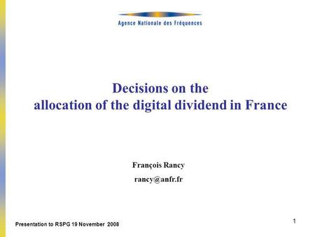 1 Decisions on the allocation of the digital dividend in France François Rancy Presentation to RSPG 19 November 2008.