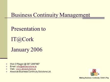 Making Business Continuity Childs Play Business Continuity Management Presentation to January 2006 Mick 087-2897687