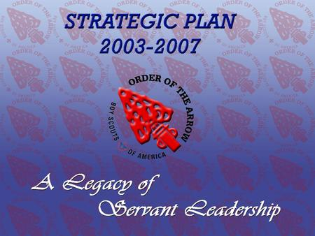 The 2003–2007 OA Strategic Plan A Legacy of Servant Leadership Order of the Arrow Conclave Training Initiative www.oa-bsa.org.