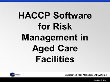 Integrated Risk Management Systems Consider it Safe HACCP Software for Risk Management in Aged Care Facilities.