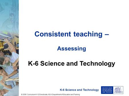 K-6 Science and Technology Consistent teaching – Assessing K-6 Science and Technology © 2006 Curriculum K-12 Directorate, NSW Department of Education and.
