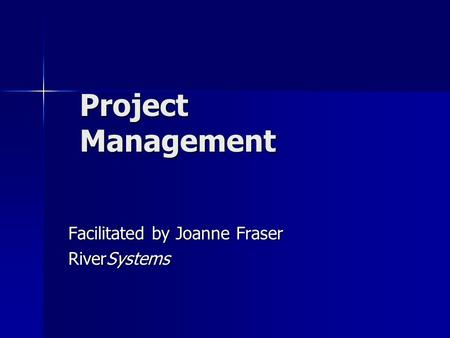 Project Management Facilitated by Joanne Fraser RiverSystems.