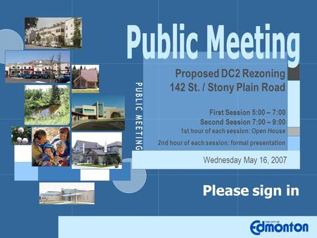 Please sign in Proposed DC2 Rezoning 142 St. / Stony Plain Road First Session 5:00 – 7:00 Second Session 7:00 – 9:00 1st hour of each session: Open House.