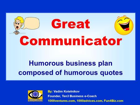 Great Communicator Humorous business plan composed of humorous quotes By: Vadim Kotelnikov Founder, Ten3 Business e-Coach 1000ventures.com, 1000advices.com,
