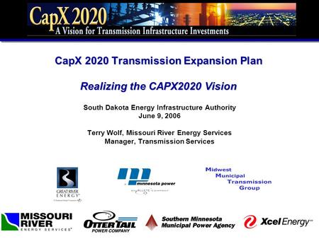 CapX 2020 <strong>Transmission</strong> Expansion Plan Realizing the CAPX2020 Vision South Dakota Energy Infrastructure Authority June 9, 2006 Terry Wolf, Missouri River.