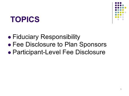 1 TOPICS Fiduciary Responsibility Fee Disclosure to Plan Sponsors Participant-Level Fee Disclosure.