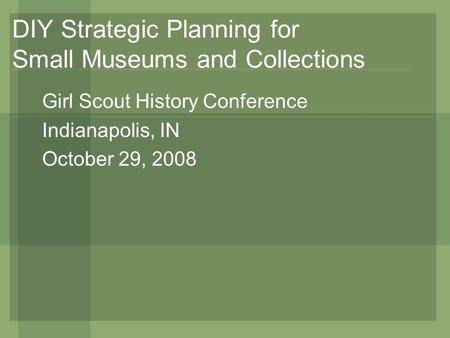 DIY Strategic Planning for Small Museums and Collections Girl Scout History Conference Indianapolis, IN October 29, 2008.