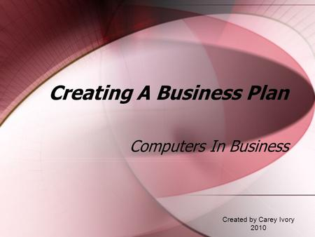 Creating A Business Plan Computers In Business Created by Carey Ivory 2010.