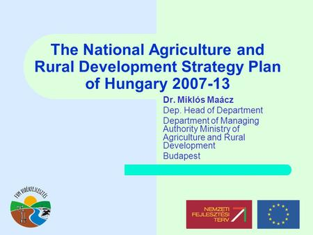 The National Agriculture and Rural Development Strategy Plan of Hungary 2007-13 Dr. Miklós Maácz Dep. Head of Department Department of Managing Authority.