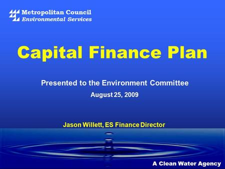 Metropolitan Council Environmental Services A Clean Water Agency Presented to the Environment Committee August 25, 2009 Capital Finance Plan Jason Willett,