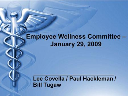 Employee Wellness Committee – January 29, 2009 Lee Covella / Paul Hackleman / Bill Tugaw.