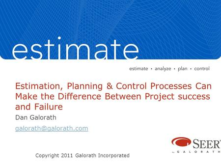 Estimation, Planning & Control Processes Can Make the Difference Between Project success and Failure Dan Galorath Copyright 2011.