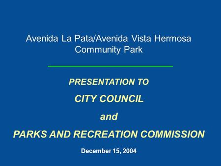 Avenida La Pata/Avenida Vista Hermosa Community Park PRESENTATION TO CITY COUNCIL and PARKS AND RECREATION COMMISSION December 15, 2004.