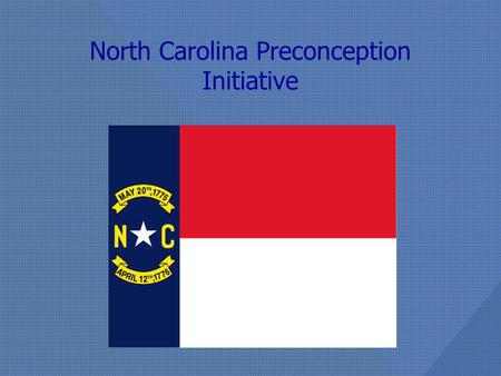 North Carolina Preconception Initiative. NC Preconception Initiative Preconception Health Leadership Team comprised of representatives from UNC, DPH,