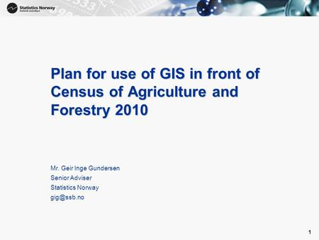 1 1 Plan for use of GIS in front of Census of Agriculture and Forestry 2010 Mr. Geir Inge Gundersen Senior Adviser Statistics Norway
