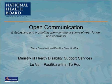 Faiva Ora – National Pasifika Disability Plan Ministry of Health Disability Support Services Le Va – Pasifika within Te Pou Open Communication Establishing.