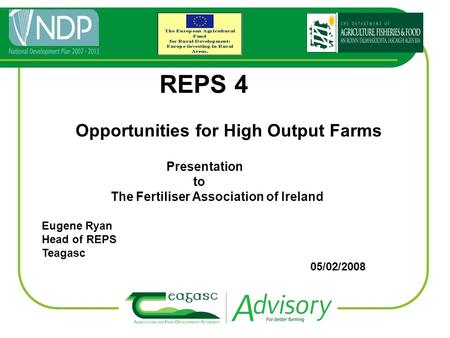 REPS 4 Opportunities for High Output Farms Presentation to The Fertiliser Association of Ireland Eugene Ryan Head of REPS Teagasc 05/02/2008.