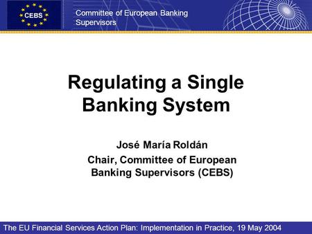 Regulating a Single Banking System José María Roldán Chair, Committee of European Banking Supervisors (CEBS) Committee of European Banking Supervisors.