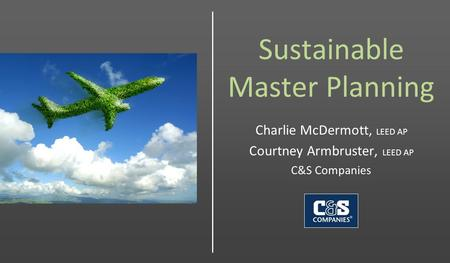 Sustainable Master Planning Charlie McDermott, LEED AP Courtney Armbruster, LEED AP C&S Companies.