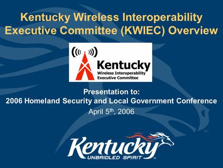 Kentucky Wireless Interoperability Executive Committee (KWIEC) Overview Presentation to: 2006 Homeland Security and Local Government Conference April 5.