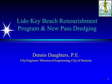 1 Dennis Daughters, P.E. City Engineer / Director of Engineering, City of Sarasota Lido Key Beach Renourishment Program & New Pass Dredging.