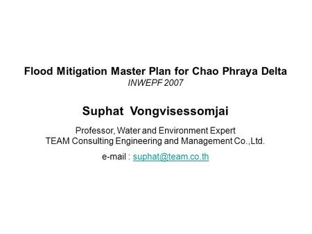 Flood Mitigation Master Plan for Chao Phraya Delta INWEPF 2007 Suphat Vongvisessomjai Professor, Water and Environment Expert TEAM Consulting Engineering.