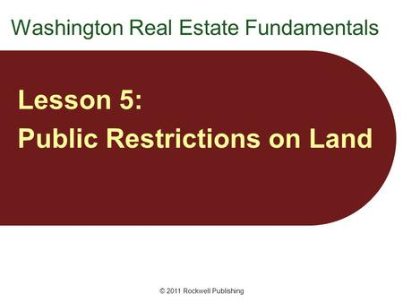 © 2011 Rockwell Publishing Washington Real Estate Fundamentals Lesson 5: Public Restrictions on Land.