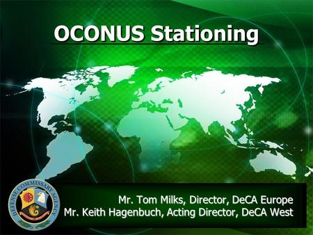 OCONUS Stationing Mr. Tom Milks, Director, DeCA Europe  Mr. Keith Hagenbuch, Acting Director, DeCA.