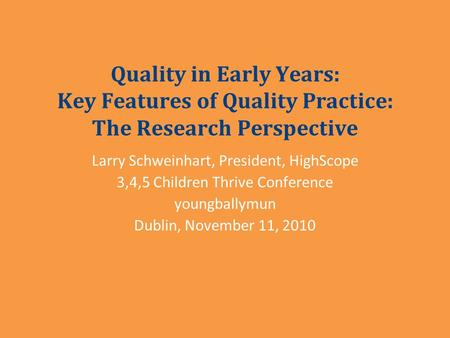 Quality in Early Years: Key Features of Quality Practice: The Research Perspective Larry Schweinhart, President, HighScope 3,4,5 Children Thrive Conference.