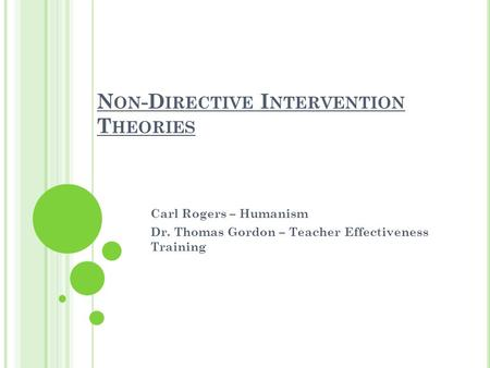 N ON -D IRECTIVE I NTERVENTION T HEORIES Carl Rogers – Humanism Dr. Thomas Gordon – Teacher Effectiveness Training.