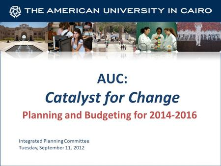 AUC: Catalyst for Change Planning and Budgeting for 2014-2016 Integrated Planning Committee Tuesday, September 11, 2012.