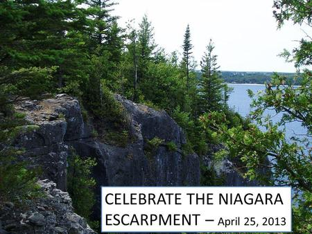 Celebrate the Niagara Escarpment AWARE – April 25. 2013 CELEBRATE THE NIAGARA ESCARPMENT – April 25, 2013.