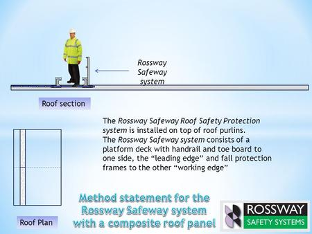 The Rossway Safeway Roof Safety Protection system is installed on top of roof purlins. The Rossway Safeway system consists of a platform deck with handrail.