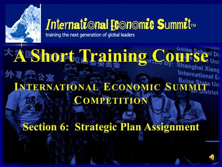 A Short Training Course I NTERNATIONAL E CONOMIC S UMMIT C OMPETITION Section 6: Strategic Plan Assignment.