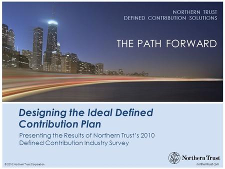 © 2010 Northern Trust Corporation northerntrust.com NORTHERN TRUST DEFINED CONTRIBUTION SOLUTIONS THE PATH FORWARD Designing the Ideal Defined Contribution.