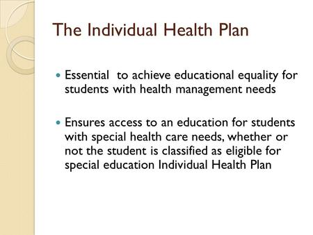 The Individual Health Plan Essential to achieve educational equality for students with health management needs Ensures access to an education for students.