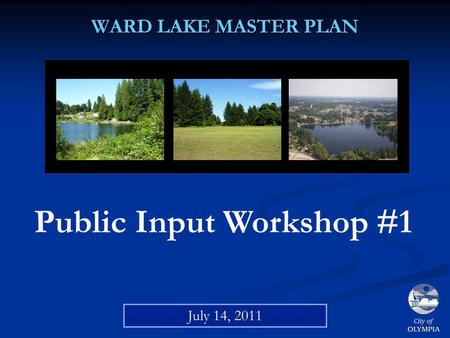 WARD LAKE MASTER PLAN Public Input Workshop #1 July 14, 2011.