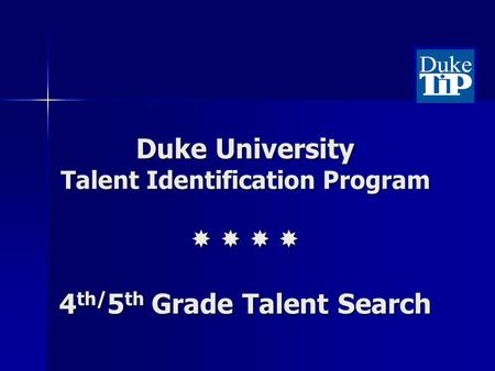 Duke University Talent Identification Program 4 th/ 5 th Grade Talent Search.