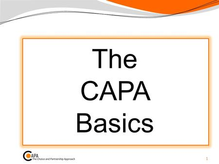 The CAPA Basics 1. What is CAPA? …the Choice and Partnership Approach Began with conversations between us many years ago… a clinical system that evolved.