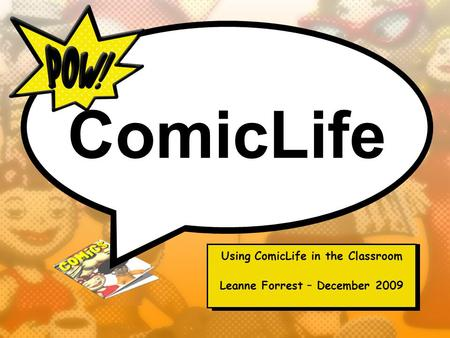 ComicLife Using ComicLife in the Classroom Leanne Forrest – December 2009.