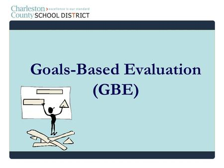 Goals-Based Evaluation (GBE). relate professional development to certificate renewal, make professional development more effective and meaningful, and.